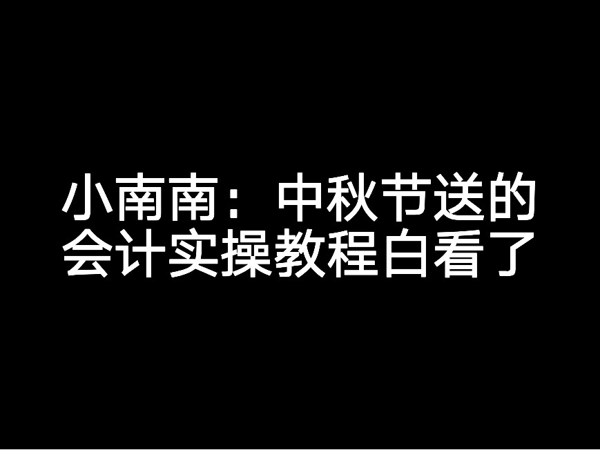 小南南:中秋节送的会计实操教程白看了?